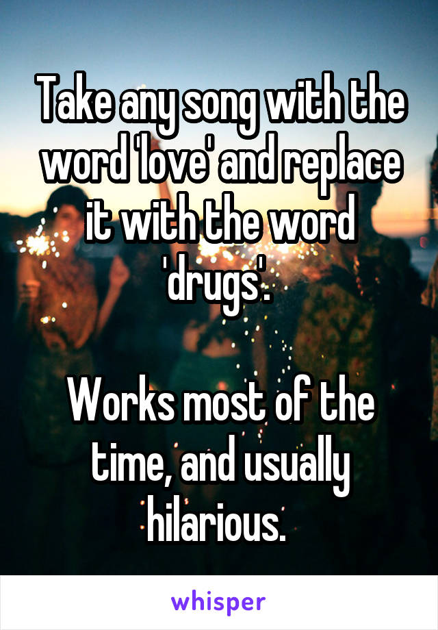 Take any song with the word 'love' and replace it with the word 'drugs'.   Works most of the time, and usually hilarious.