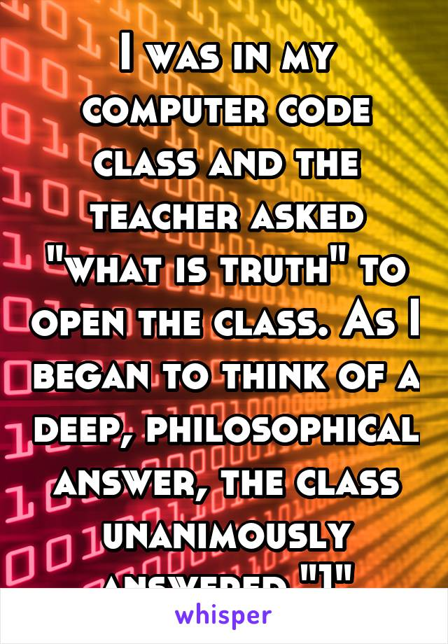 """I was in my computer code class and the teacher asked """"what is truth"""" to open the class. As I began to think of a deep, philosophical answer, the class unanimously answered """"1"""""""