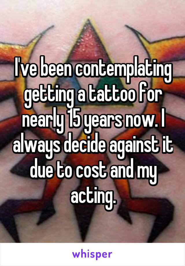 I've been contemplating getting a tattoo for nearly 15 years now. I always decide against it due to cost and my acting.