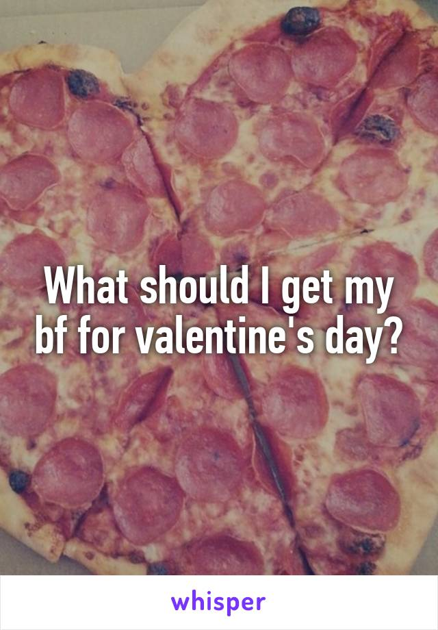 What should I get my bf for valentine's day?