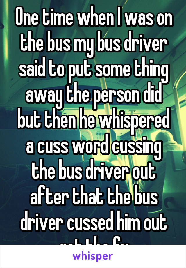 One time when I was on the bus my bus driver said to put some thing away the person did but then he whispered a cuss word cussing the bus driver out after that the bus driver cussed him out get the fu