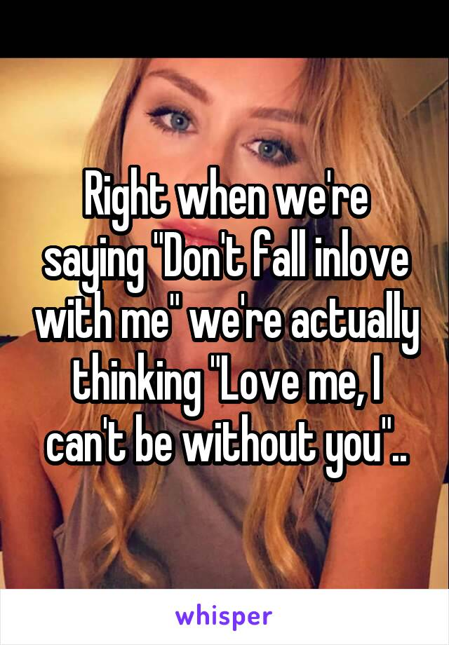"""Right when we're saying """"Don't fall inlove with me"""" we're actually thinking """"Love me, I can't be without you"""".."""