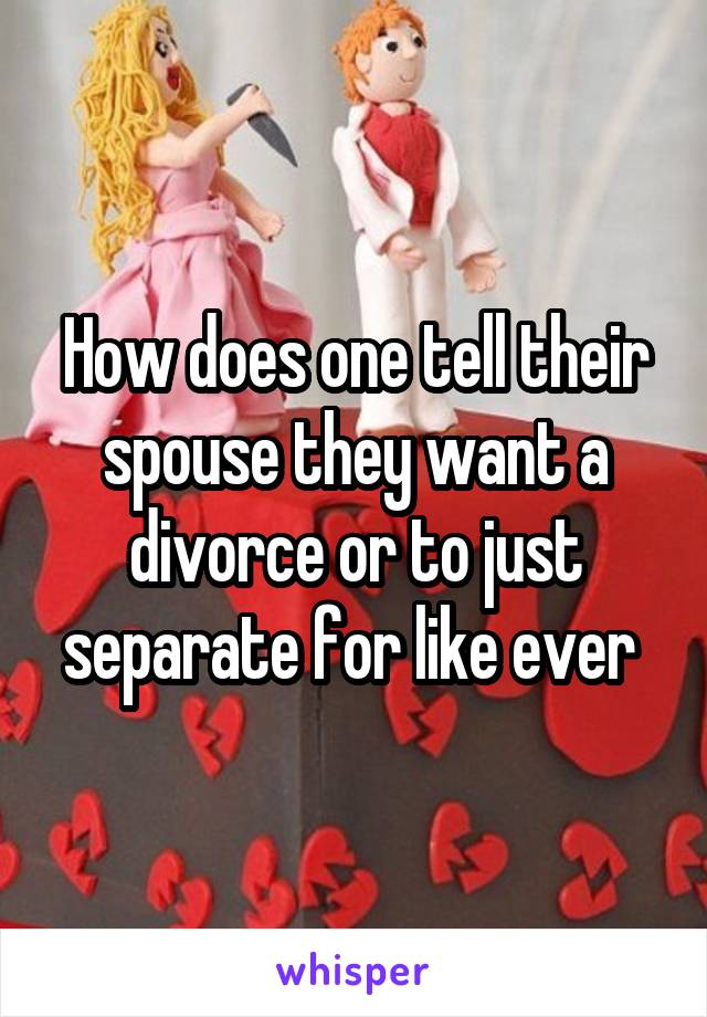 How does one tell their spouse they want a divorce or to just separate for like ever