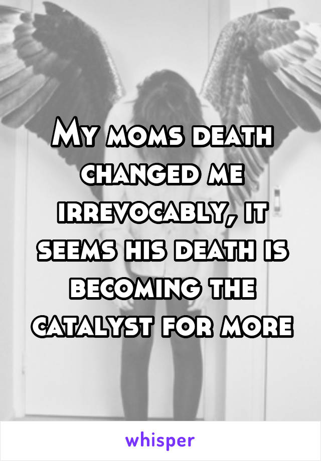 My moms death changed me irrevocably, it seems his death is becoming the catalyst for more