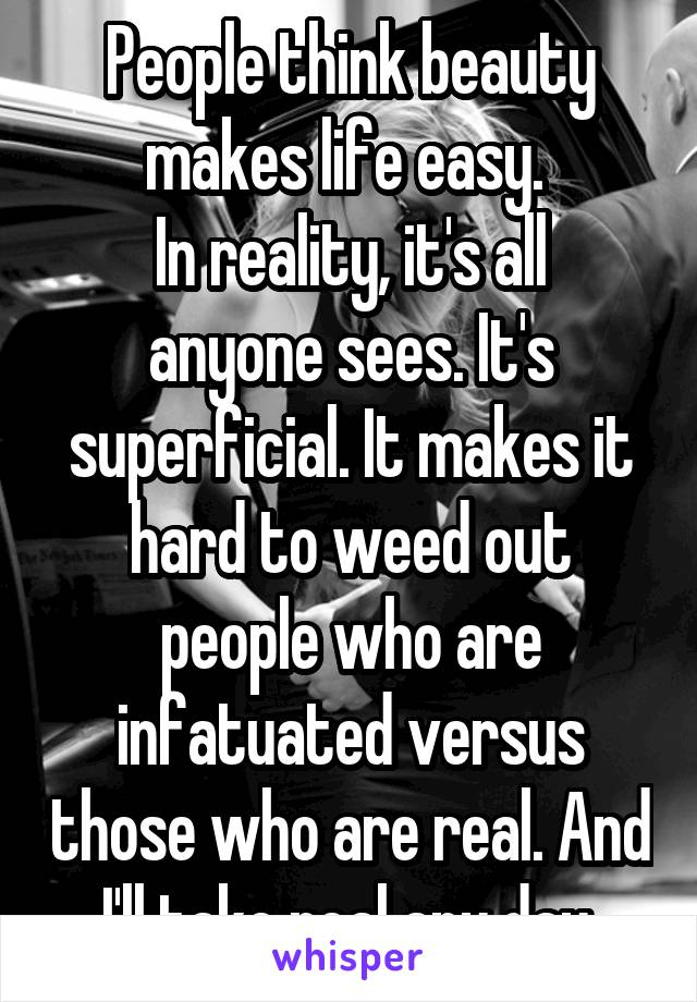 People think beauty makes life easy.  In reality, it's all anyone sees. It's superficial. It makes it hard to weed out people who are infatuated versus those who are real. And I'll take real any day.