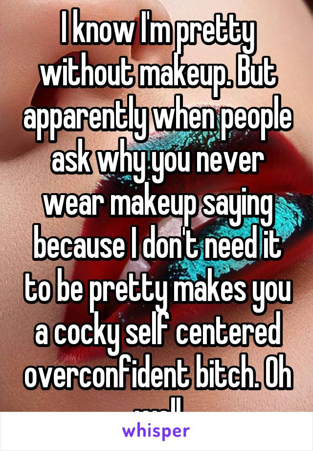 I know I'm pretty without makeup. But apparently when people ask why you never wear makeup saying because I don't need it to be pretty makes you a cocky self centered overconfident bitch. Oh well