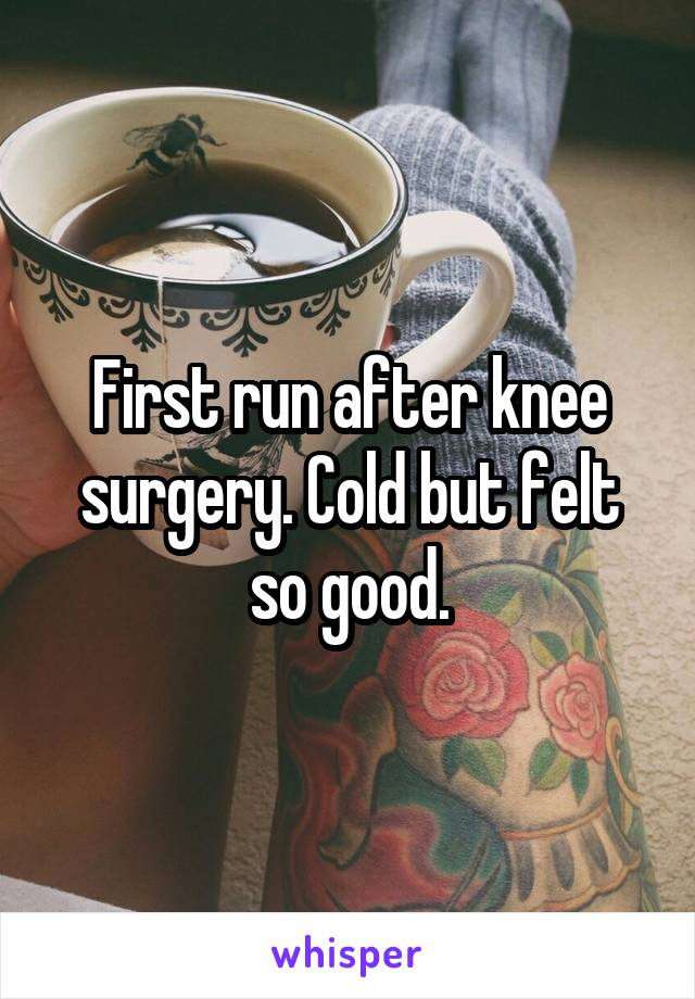 First run after knee surgery. Cold but felt so good.