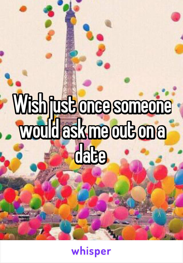Wish just once someone would ask me out on a date