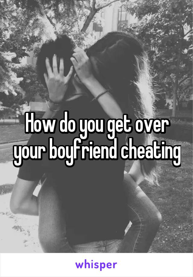 How do you get over your boyfriend cheating