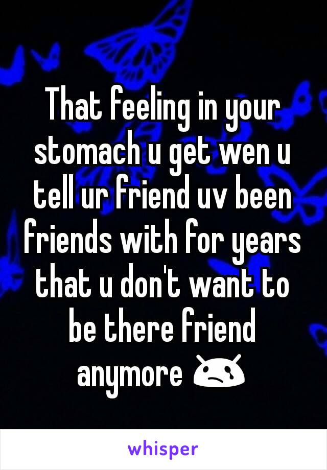 That feeling in your stomach u get wen u tell ur friend uv been friends with for years that u don't want to be there friend anymore 😢