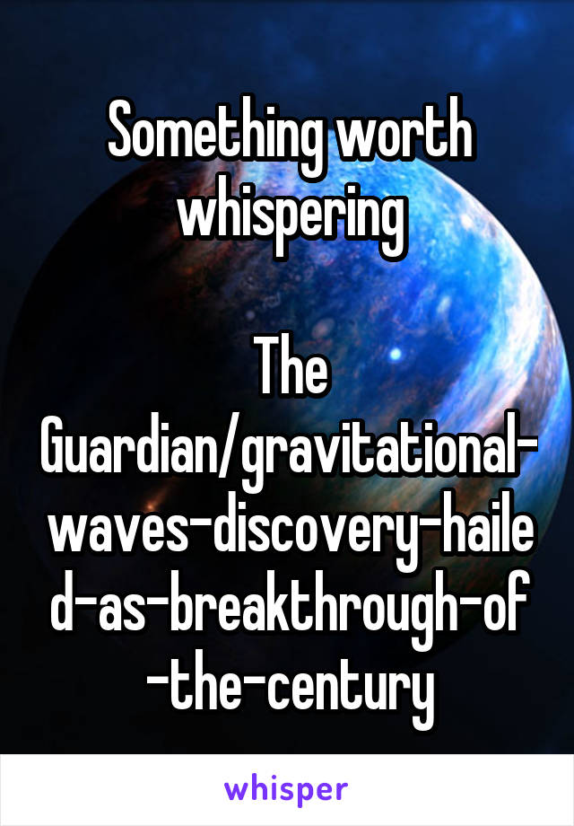 Something worth whispering  The Guardian/gravitational-waves-discovery-hailed-as-breakthrough-of-the-century