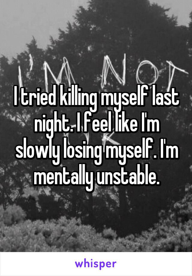 I tried killing myself last night. I feel like I'm slowly losing myself. I'm mentally unstable.