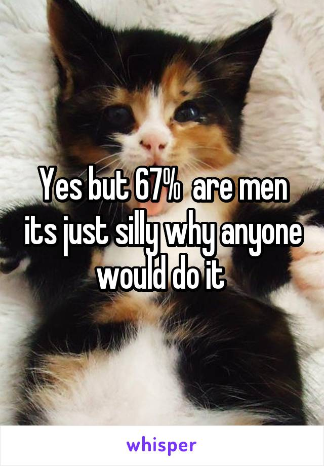 Yes but 67%  are men its just silly why anyone would do it