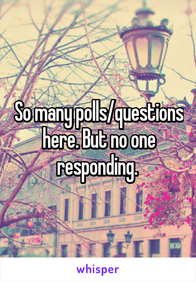 So many polls/questions here. But no one responding.