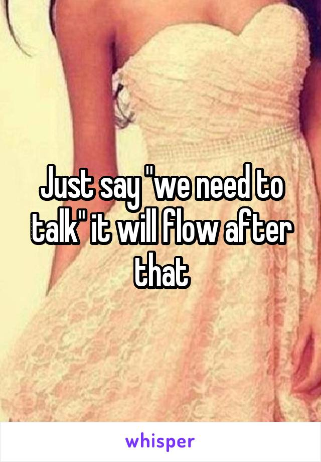 "Just say ""we need to talk"" it will flow after that"