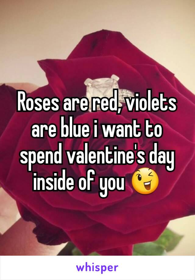 Roses are red, violets are blue i want to spend valentine's day inside of you 😉