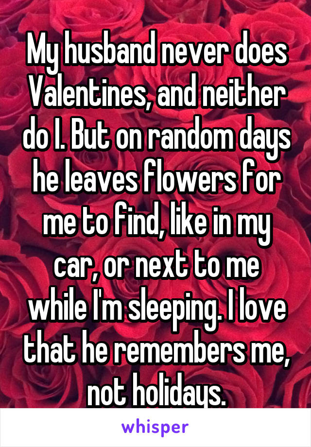 My husband never does Valentines, and neither do I. But on random days he leaves flowers for me to find, like in my car, or next to me while I'm sleeping. I love that he remembers me, not holidays.