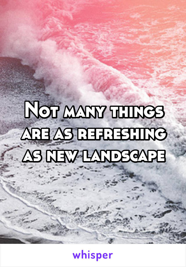 Not many things are as refreshing as new landscape