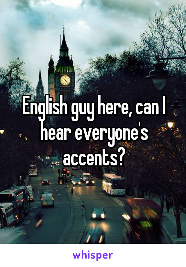 English guy here, can I hear everyone's accents?