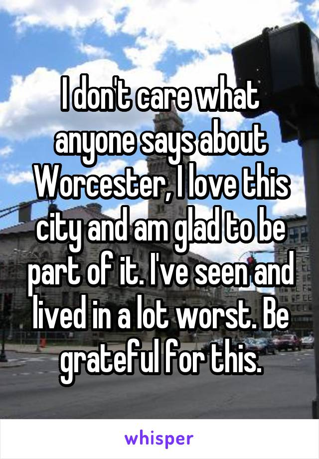 I don't care what anyone says about Worcester, I love this city and am glad to be part of it. I've seen and lived in a lot worst. Be grateful for this.