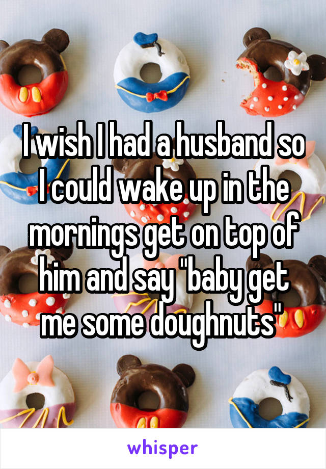 """I wish I had a husband so I could wake up in the mornings get on top of him and say """"baby get me some doughnuts"""""""