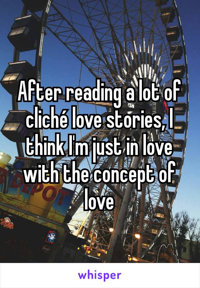 After reading a lot of cliché love stories, I think I'm just in love with the concept of love