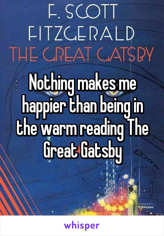 Nothing makes me happier than being in the warm reading The Great Gatsby