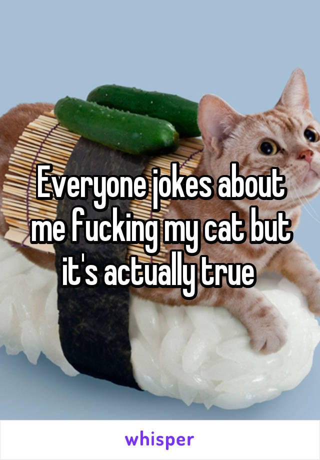 Everyone jokes about me fucking my cat but it's actually true