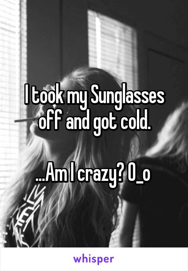 I took my Sunglasses off and got cold.  ...Am I crazy? O_o