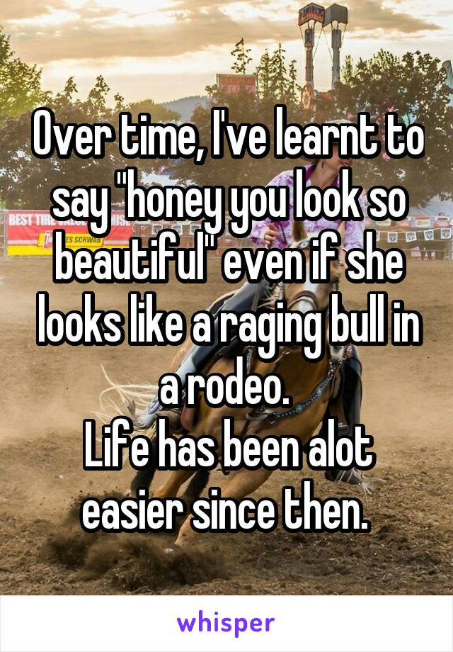 """Over time, I've learnt to say """"honey you look so beautiful"""" even if she looks like a raging bull in a rodeo.  Life has been alot easier since then."""
