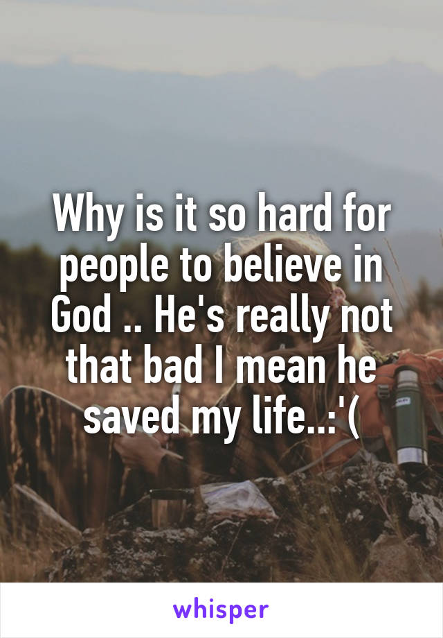 Why is it so hard for people to believe in God .. He's really not that bad I mean he saved my life..:'(