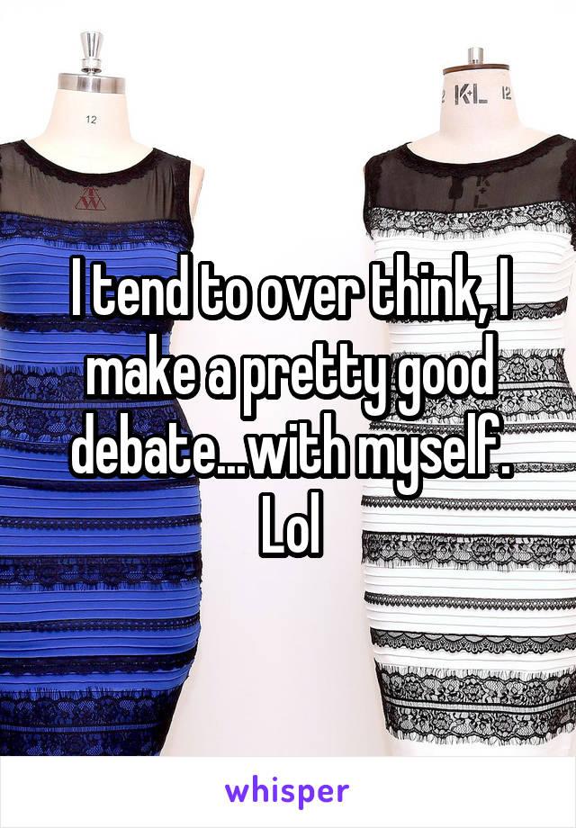 I tend to over think, I make a pretty good debate...with myself. Lol