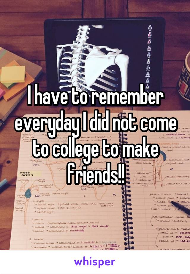 I have to remember everyday I did not come to college to make friends!!