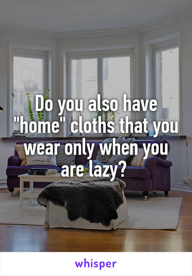 "Do you also have ""home"" cloths that you wear only when you are lazy?"