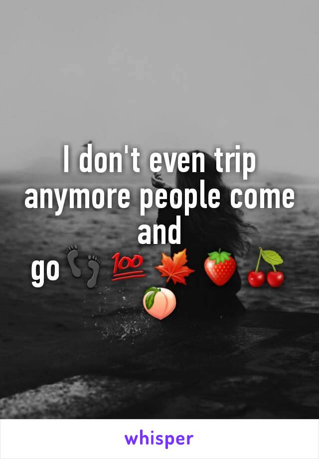 I don't even trip anymore people come and go👣💯🍁🍓🍒🍑