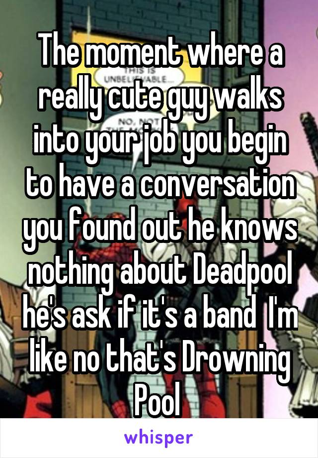 The moment where a really cute guy walks into your job you begin to have a conversation you found out he knows nothing about Deadpool he's ask if it's a band  I'm like no that's Drowning Pool