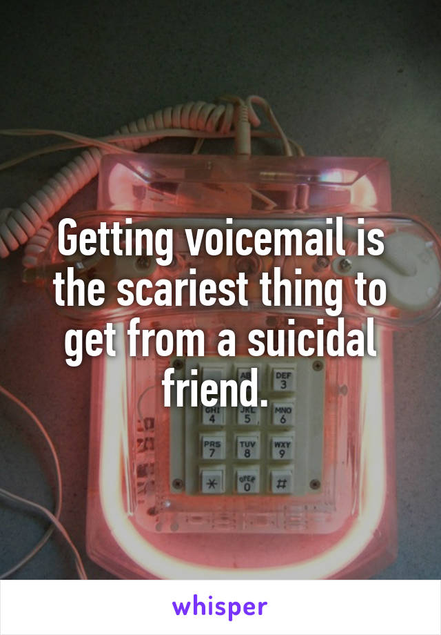 Getting voicemail is the scariest thing to get from a suicidal friend.