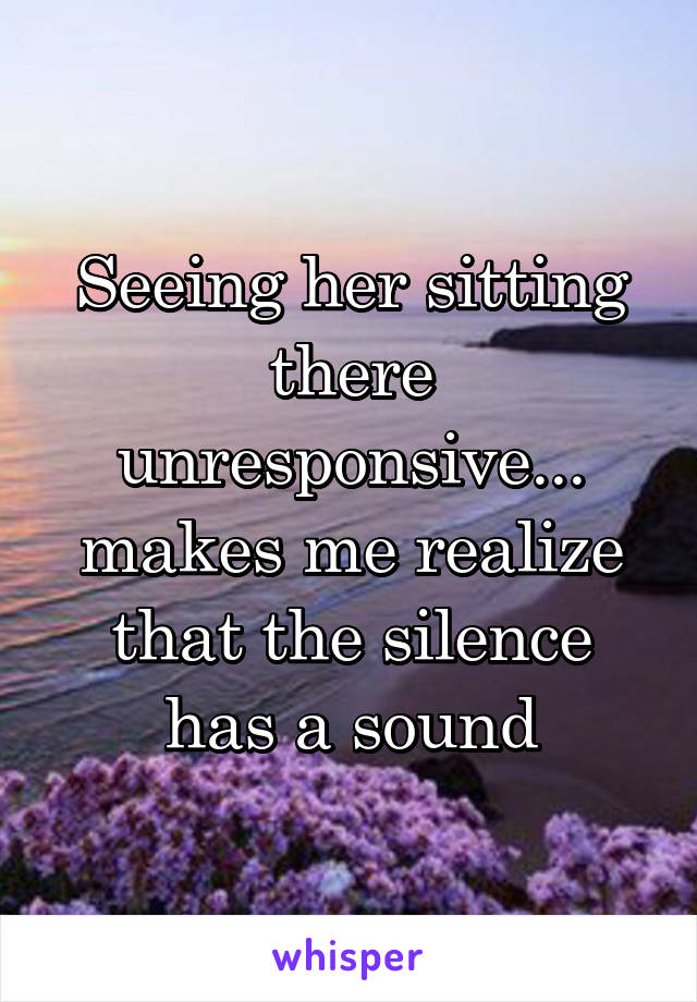 Seeing her sitting there unresponsive... makes me realize that the silence has a sound