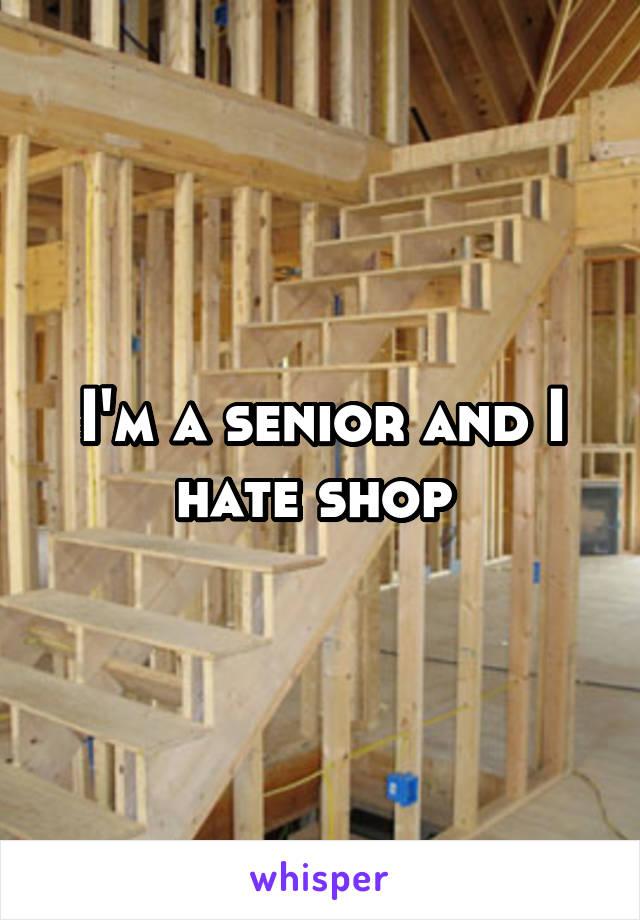 I'm a senior and I hate shop
