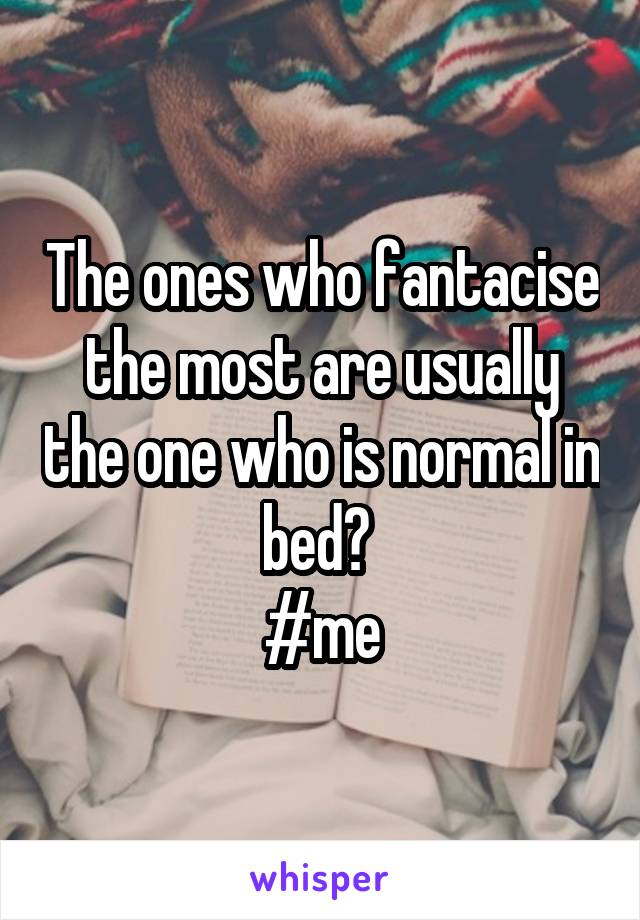 The ones who fantacise the most are usually the one who is normal in bed?  #me