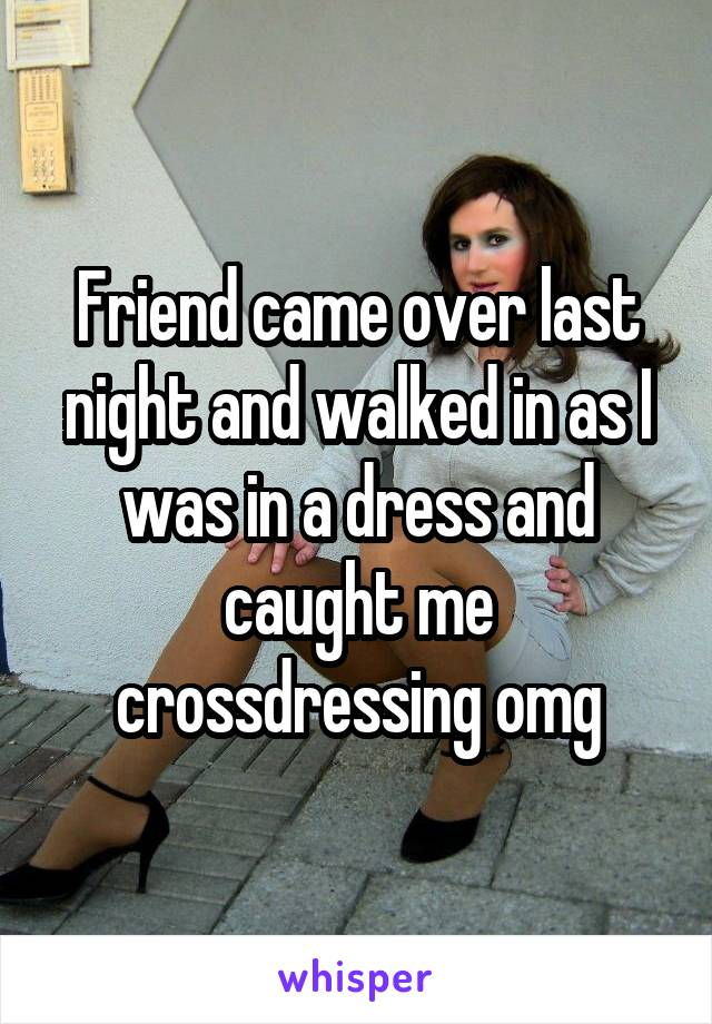 Friend came over last night and walked in as I was in a dress and caught me crossdressing omg