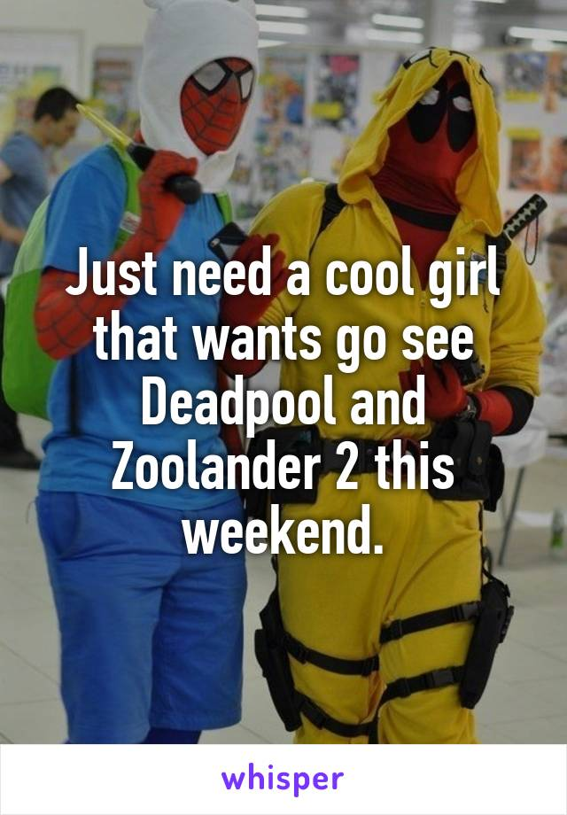 Just need a cool girl that wants go see Deadpool and Zoolander 2 this weekend.