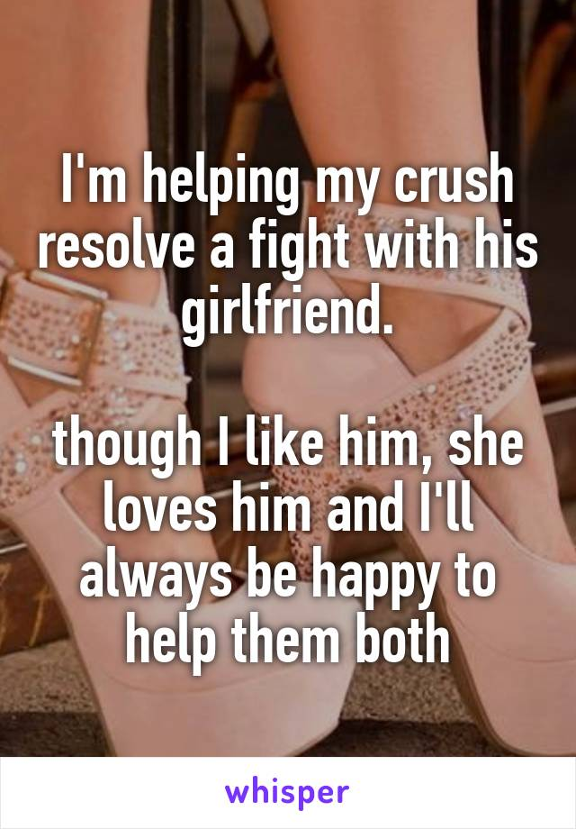 I'm helping my crush resolve a fight with his girlfriend.  though I like him, she loves him and I'll always be happy to help them both