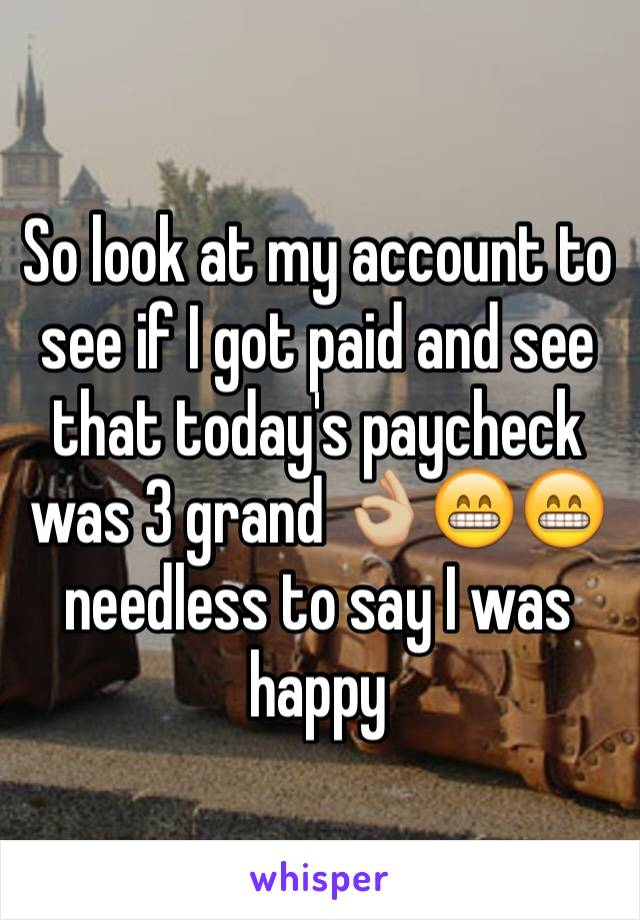 So look at my account to see if I got paid and see that today's paycheck was 3 grand 👌🏼😁😁 needless to say I was happy