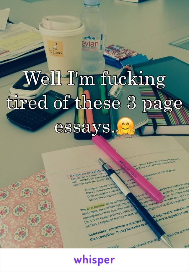 Well I'm fucking tired of these 3 page essays.🤗
