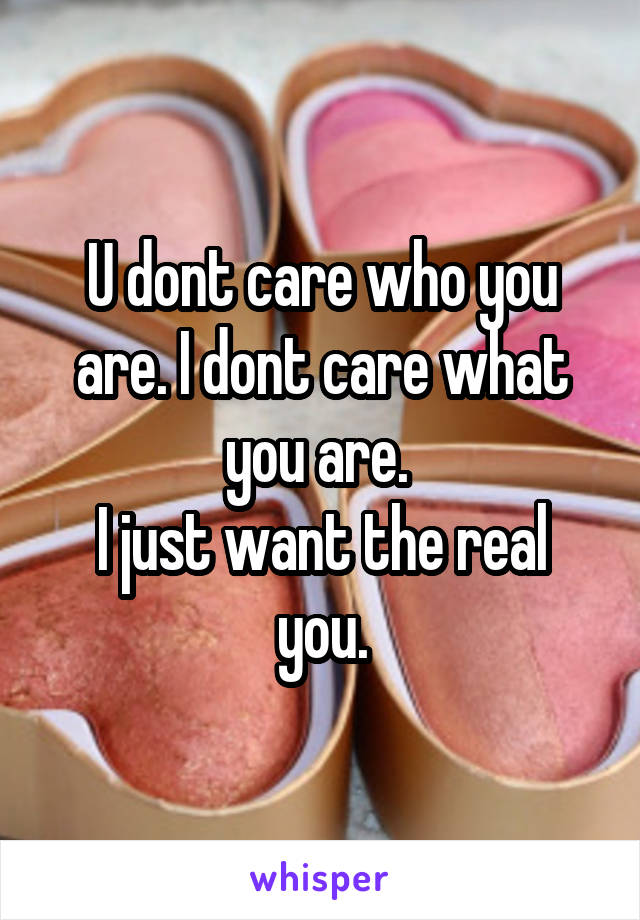 U dont care who you are. I dont care what you are.  I just want the real you.