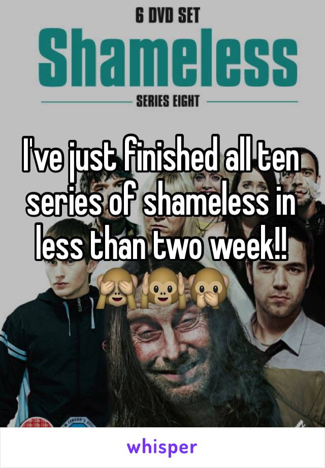 I've just finished all ten series of shameless in less than two week!!  🙈🙉🙊