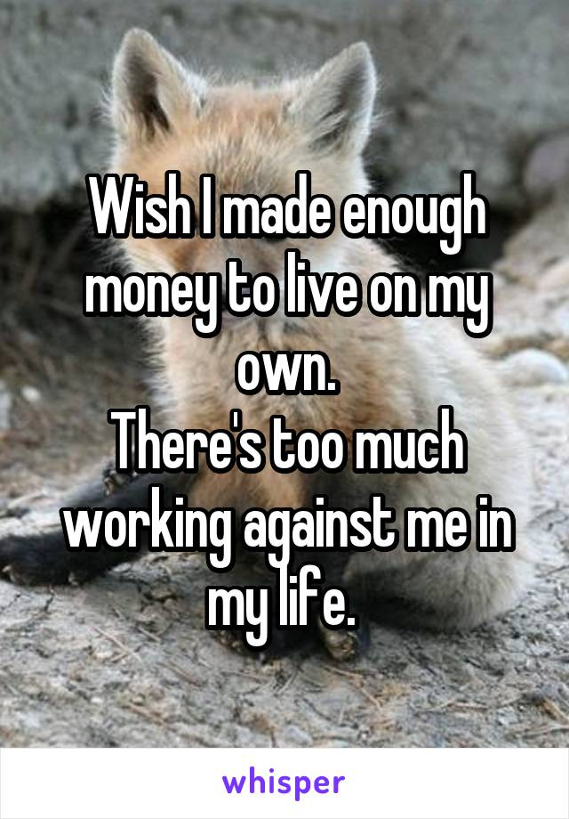 Wish I made enough money to live on my own. There's too much working against me in my life.