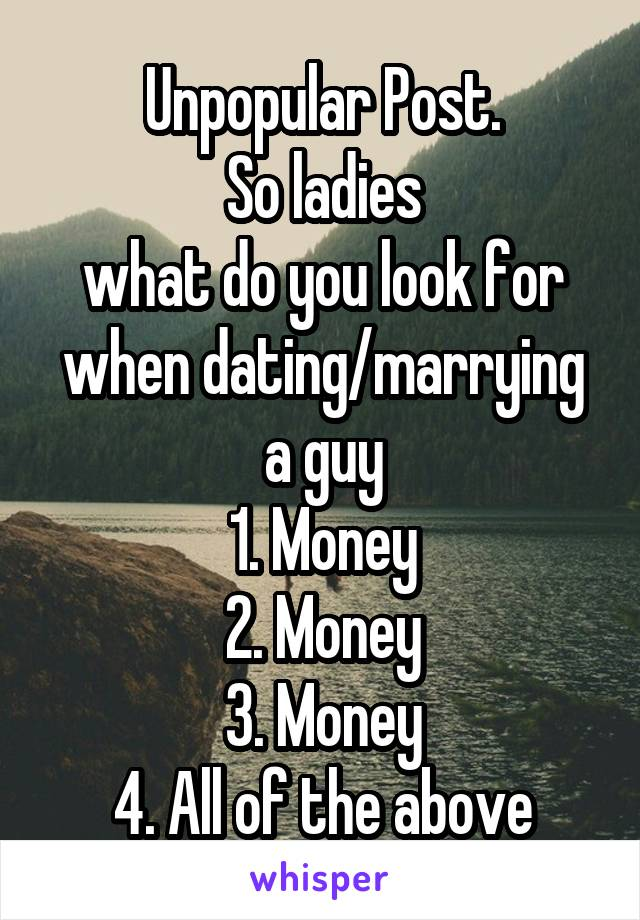 Unpopular Post. So ladies what do you look for when dating/marrying a guy 1. Money 2. Money 3. Money 4. All of the above