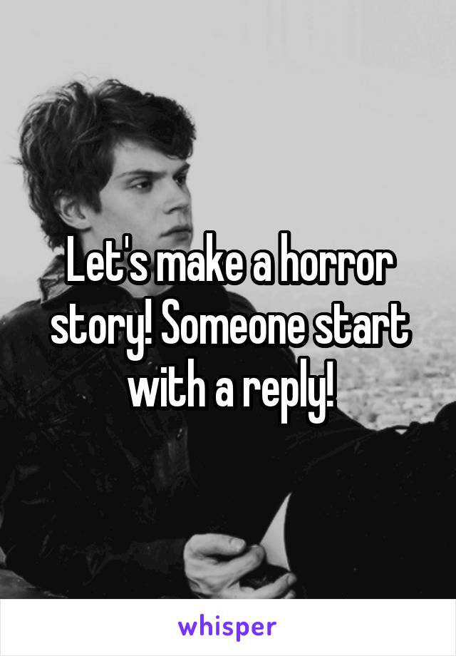 Let's make a horror story! Someone start with a reply!